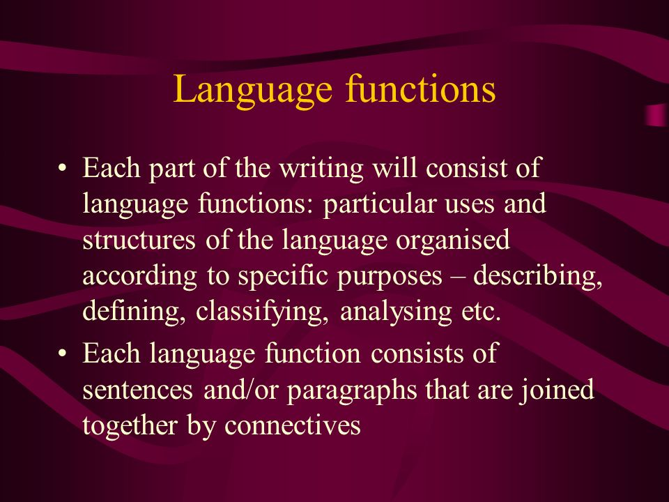 Language functions Each part of the writing will consist of language functions: particular uses and structures of the language organised according to specific purposes – describing, defining, classifying, analysing etc.
