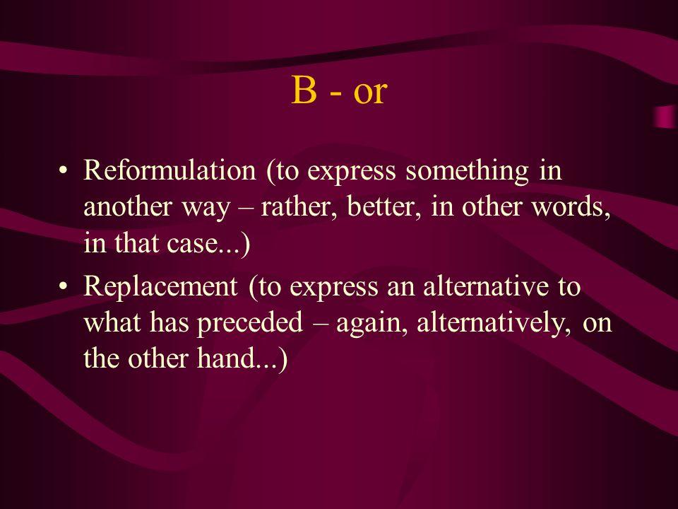 B - or Reformulation (to express something in another way – rather, better, in other words, in that case...) Replacement (to express an alternative to what has preceded – again, alternatively, on the other hand...)