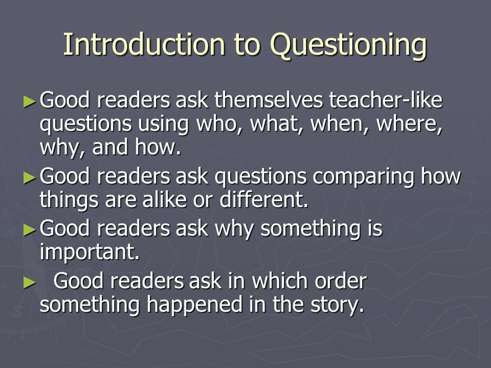 Introduction to Questioning ► Good readers ask themselves teacher-like questions using who, what, when, where, why, and how.