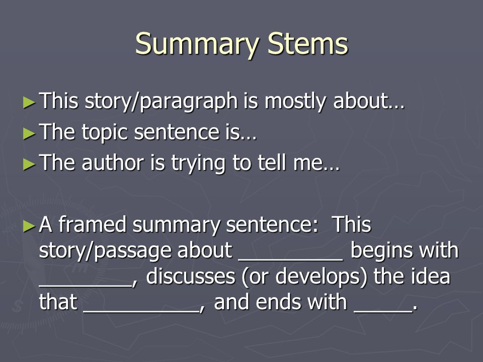 Summary Stems ► This story/paragraph is mostly about… ► The topic sentence is… ► The author is trying to tell me… ► A framed summary sentence: This story/passage about _________ begins with ________, discusses (or develops) the idea that __________, and ends with _____.