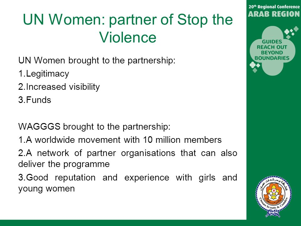 UN Women: partner of Stop the Violence UN Women brought to the partnership: 1.Legitimacy 2.Increased visibility 3.Funds WAGGGS brought to the partnership: 1.A worldwide movement with 10 million members 2.A network of partner organisations that can also deliver the programme 3.Good reputation and experience with girls and young women