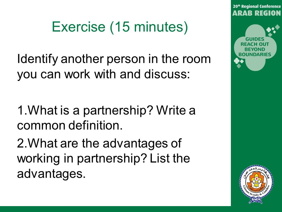 Exercise (15 minutes) Identify another person in the room you can work with and discuss: 1.What is a partnership.