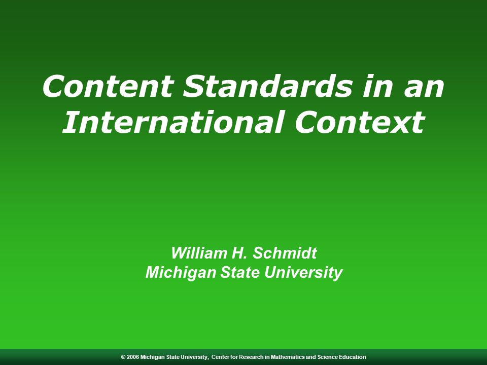 © 2006 Michigan State University, Center for Research in Mathematics and Science Education Content Standards in an International Context William H.
