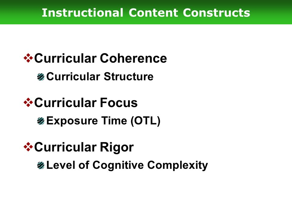 Instructional Content Constructs  Curricular Coherence Curricular Structure  Curricular Focus Exposure Time (OTL)  Curricular Rigor Level of Cognitive Complexity