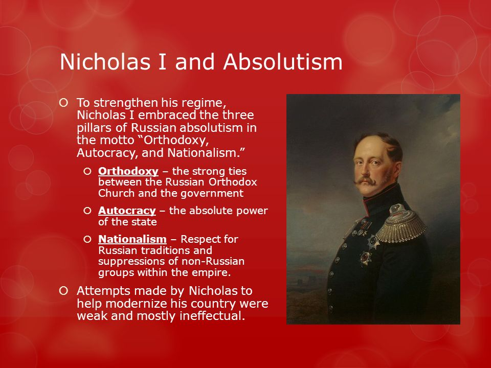 Nicholas I and Absolutism  To strengthen his regime, Nicholas I embraced the three pillars of Russian absolutism in the motto Orthodoxy, Autocracy, and Nationalism.  Orthodoxy – the strong ties between the Russian Orthodox Church and the government  Autocracy – the absolute power of the state  Nationalism – Respect for Russian traditions and suppressions of non-Russian groups within the empire.