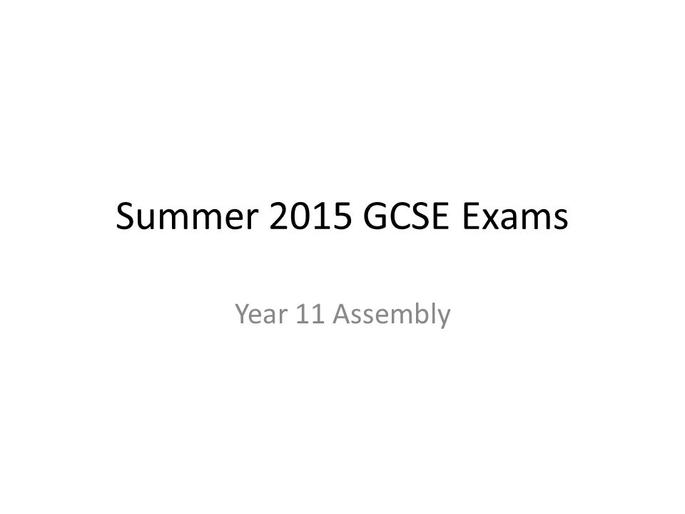 Summer 2015 GCSE Exams Year 11 Assembly