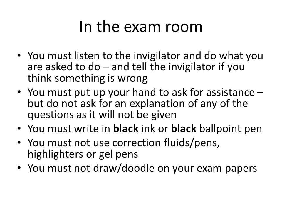 In the exam room You must listen to the invigilator and do what you are asked to do – and tell the invigilator if you think something is wrong You must put up your hand to ask for assistance – but do not ask for an explanation of any of the questions as it will not be given You must write in black ink or black ballpoint pen You must not use correction fluids/pens, highlighters or gel pens You must not draw/doodle on your exam papers