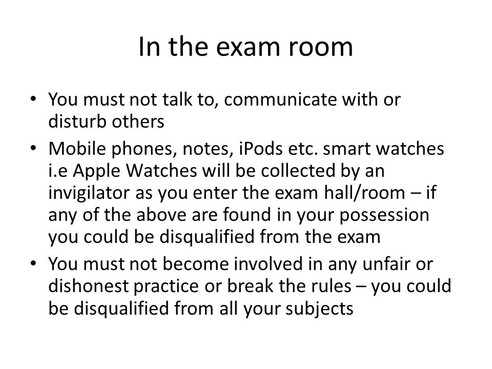 In the exam room You must not talk to, communicate with or disturb others Mobile phones, notes, iPods etc.