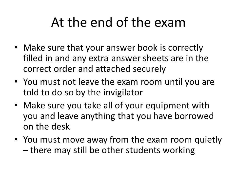 At the end of the exam Make sure that your answer book is correctly filled in and any extra answer sheets are in the correct order and attached securely You must not leave the exam room until you are told to do so by the invigilator Make sure you take all of your equipment with you and leave anything that you have borrowed on the desk You must move away from the exam room quietly – there may still be other students working
