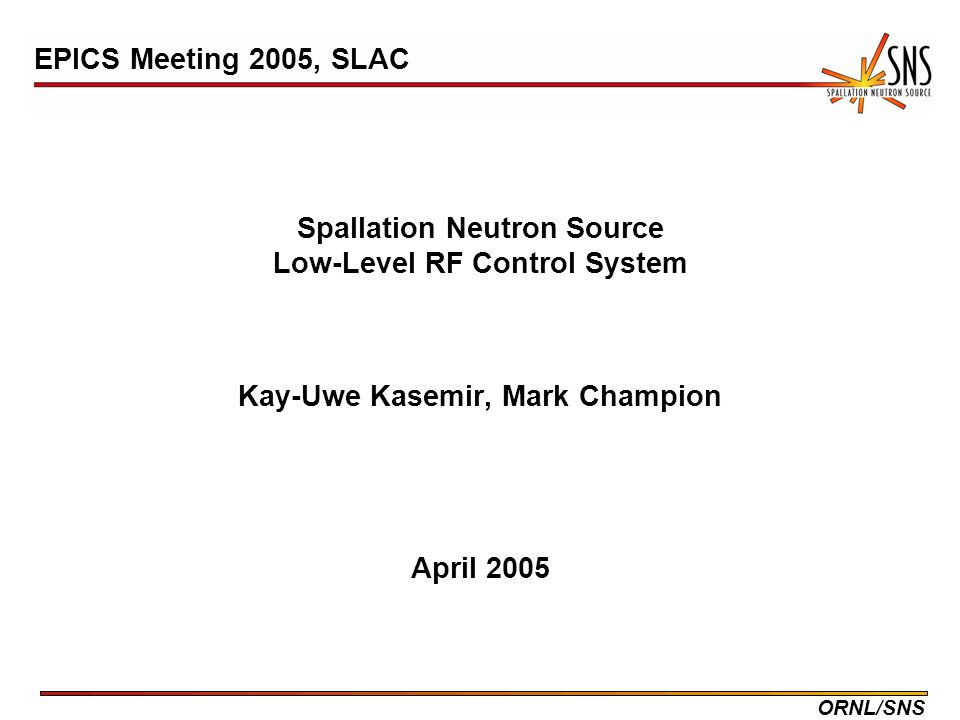 ORNL/SNS Spallation Neutron Source Low-Level RF Control System Kay-Uwe Kasemir, Mark Champion April 2005 EPICS Meeting 2005, SLAC