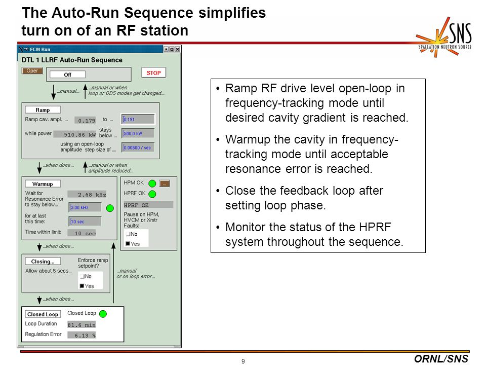 ORNL/SNS 9 The Auto-Run Sequence simplifies turn on of an RF station Ramp RF drive level open-loop in frequency-tracking mode until desired cavity gradient is reached.