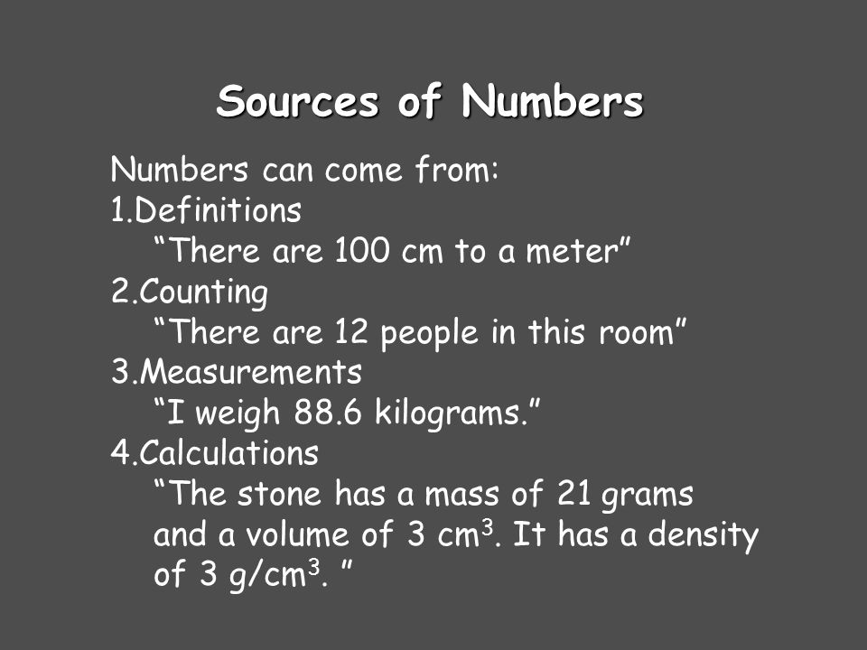 Sources of Numbers Numbers can come from: 1.Definitions There are 100 cm to a meter 2.Counting There are 12 people in this room 3.Measurements I weigh 88.6 kilograms. 4.Calculations The stone has a mass of 21 grams and a volume of 3 cm 3.