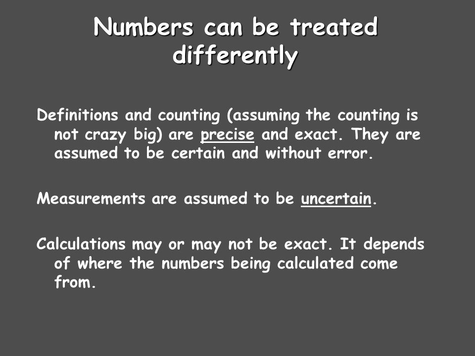 Numbers can be treated differently Definitions and counting (assuming the counting is not crazy big) are precise and exact.