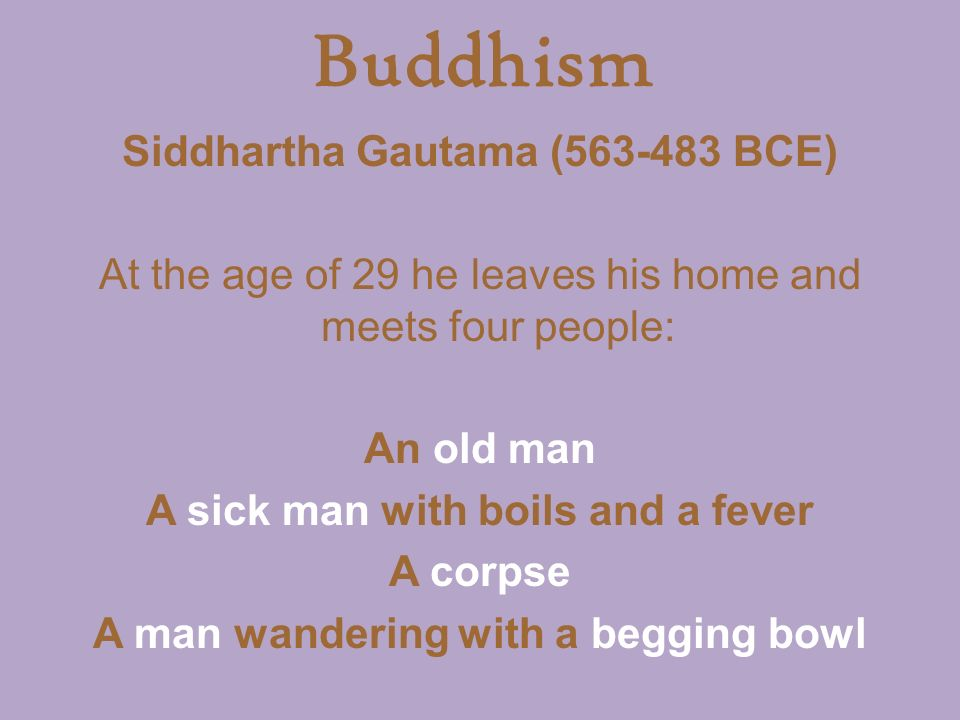 Buddhism Siddhartha Gautama ( BCE) At the age of 29 he leaves his home and meets four people: An old man A sick man with boils and a fever A corpse A man wandering with a begging bowl
