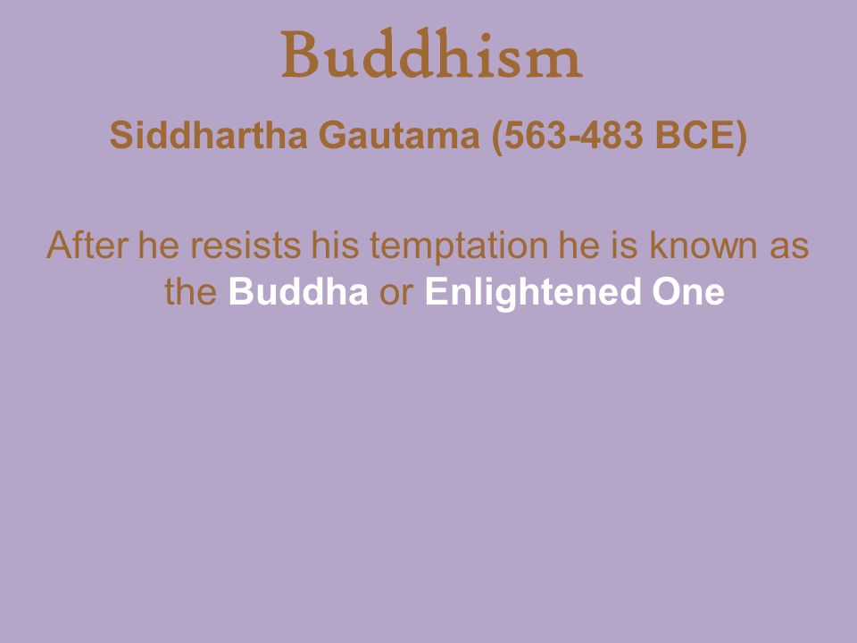 Buddhism Siddhartha Gautama ( BCE) After he resists his temptation he is known as the Buddha or Enlightened One