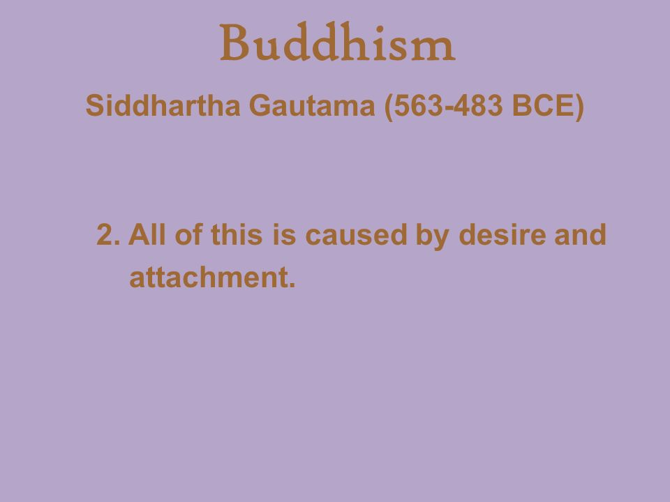 Buddhism Siddhartha Gautama ( BCE) 2. All of this is caused by desire and attachment.