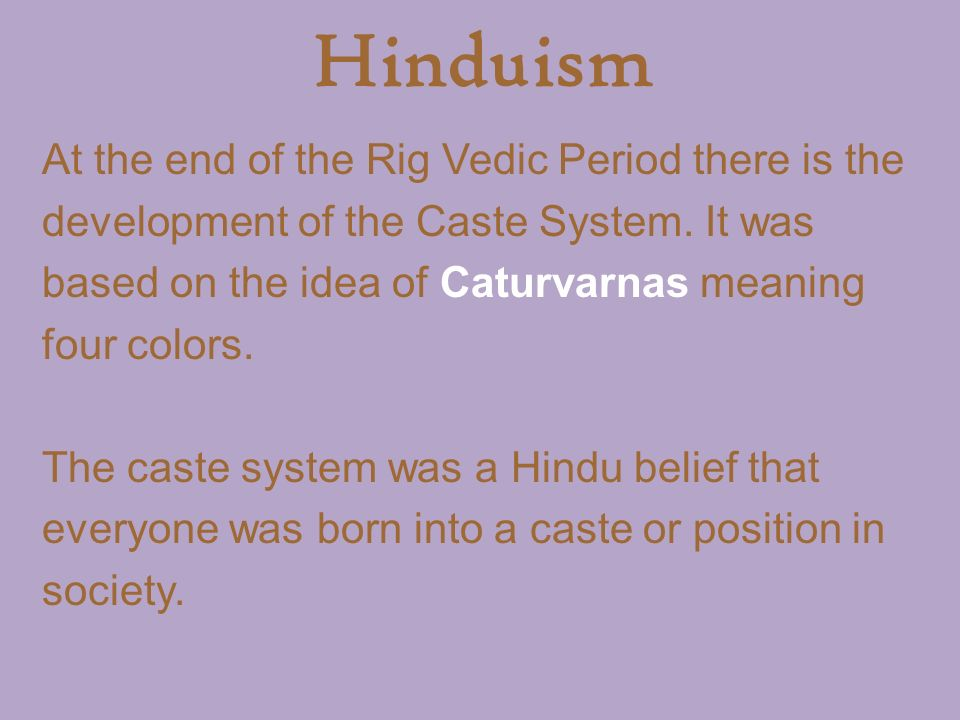 Hinduism At the end of the Rig Vedic Period there is the development of the Caste System.