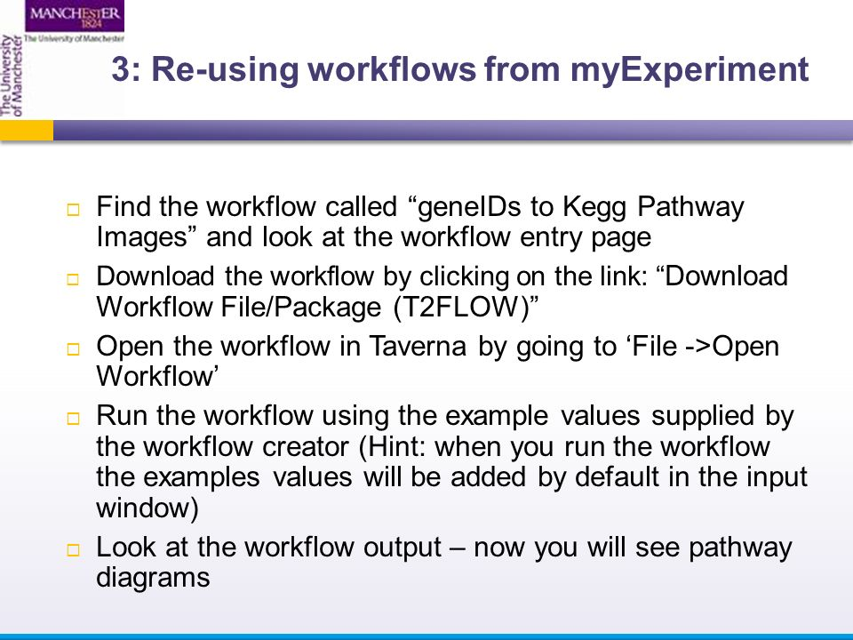  Find the workflow called geneIDs to Kegg Pathway Images and look at the workflow entry page  Download the workflow by clicking on the link: Download Workflow File/Package (T2FLOW)  Open the workflow in Taverna by going to 'File ->Open Workflow'  Run the workflow using the example values supplied by the workflow creator (Hint: when you run the workflow the examples values will be added by default in the input window)  Look at the workflow output – now you will see pathway diagrams