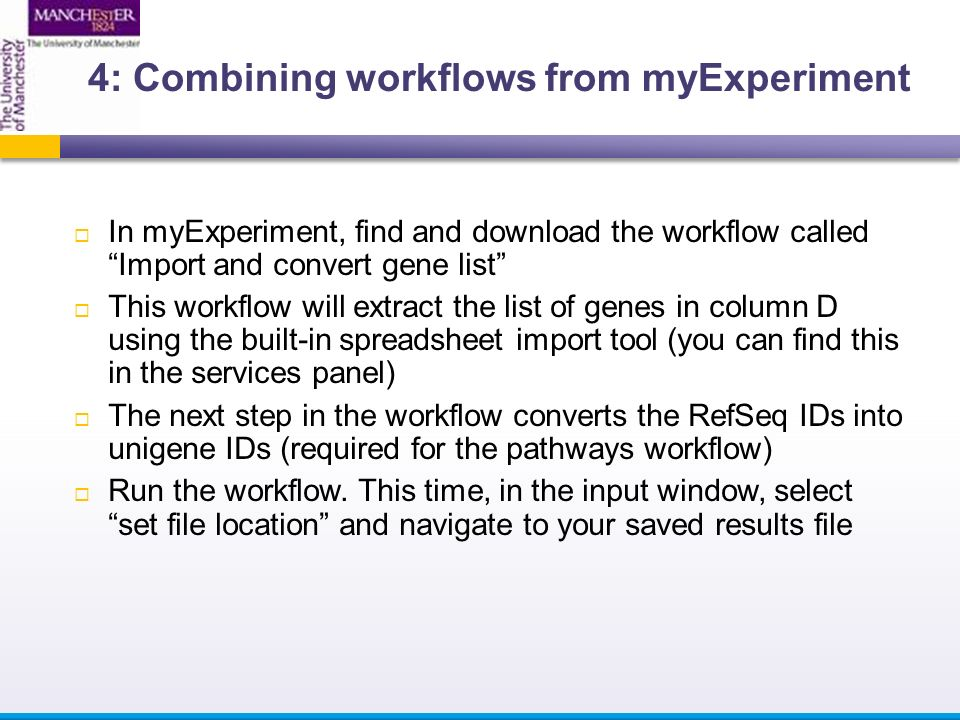  In myExperiment, find and download the workflow called Import and convert gene list  This workflow will extract the list of genes in column D using the built-in spreadsheet import tool (you can find this in the services panel)  The next step in the workflow converts the RefSeq IDs into unigene IDs (required for the pathways workflow)  Run the workflow.