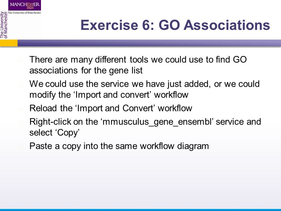 There are many different tools we could use to find GO associations for the gene list We could use the service we have just added, or we could modify the 'Import and convert' workflow Reload the 'Import and Convert' workflow Right-click on the 'mmusculus_gene_ensembl' service and select 'Copy' Paste a copy into the same workflow diagram Exercise 6: GO Associations