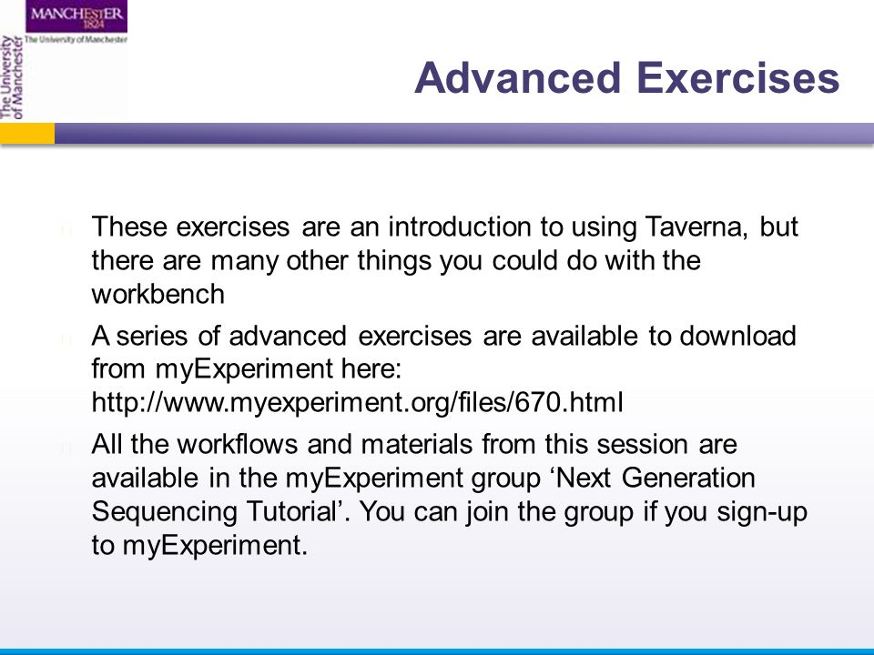 These exercises are an introduction to using Taverna, but there are many other things you could do with the workbench A series of advanced exercises are available to download from myExperiment here:   All the workflows and materials from this session are available in the myExperiment group 'Next Generation Sequencing Tutorial'.