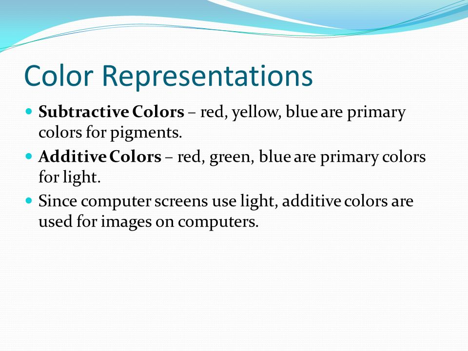Color Representations Subtractive Colors – red, yellow, blue are primary colors for pigments.