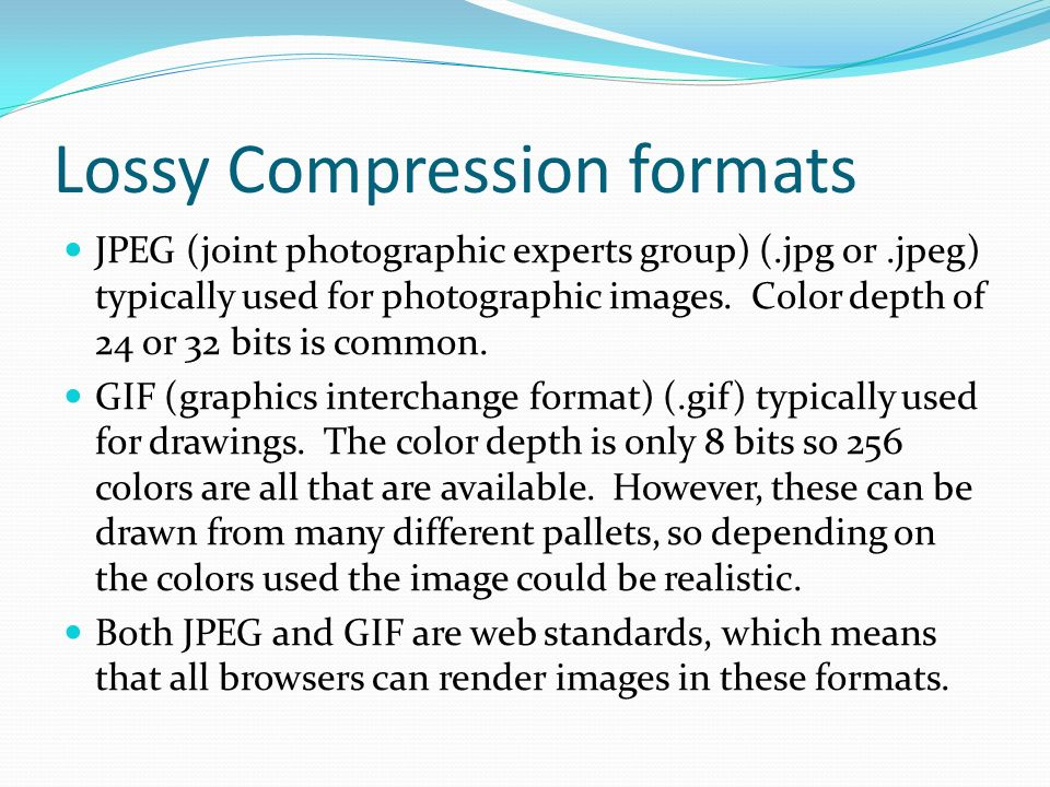 Lossy Compression formats JPEG (joint photographic experts group) (.jpg or.jpeg) typically used for photographic images.