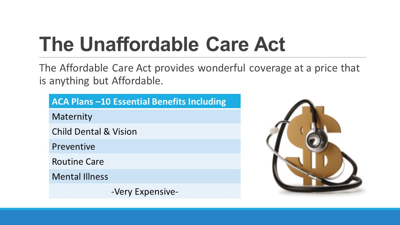 The Unaffordable Care Act The Affordable Care Act provides wonderful  coverage at a price that is