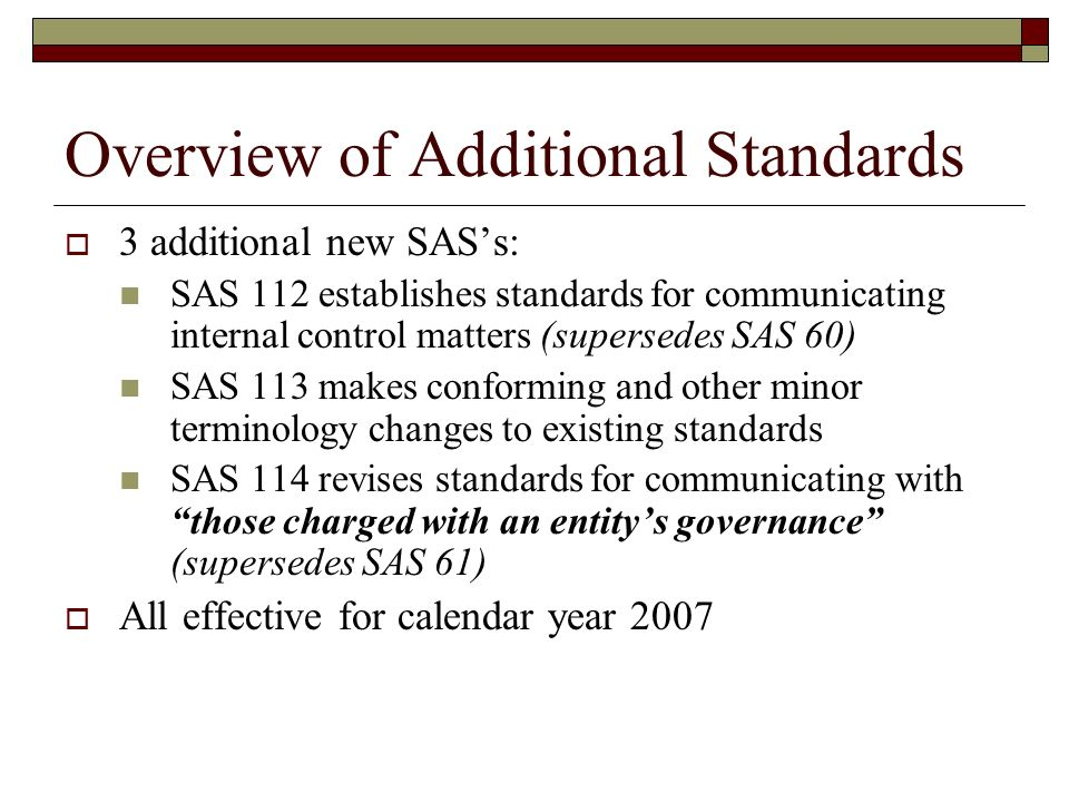 Overview of Additional Standards  3 additional new SAS's: SAS 112 establishes standards for communicating internal control matters (supersedes SAS 60) SAS 113 makes conforming and other minor terminology changes to existing standards SAS 114 revises standards for communicating with those charged with an entity's governance (supersedes SAS 61)  All effective for calendar year 2007