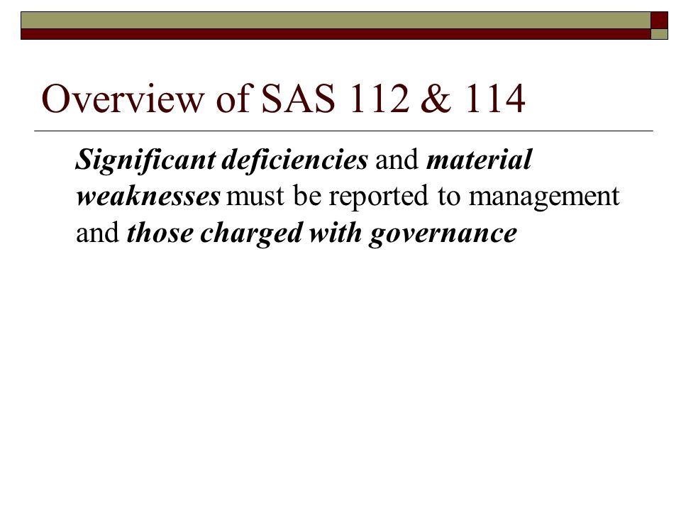 Overview of SAS 112 & 114 Significant deficiencies and material weaknesses must be reported to management and those charged with governance