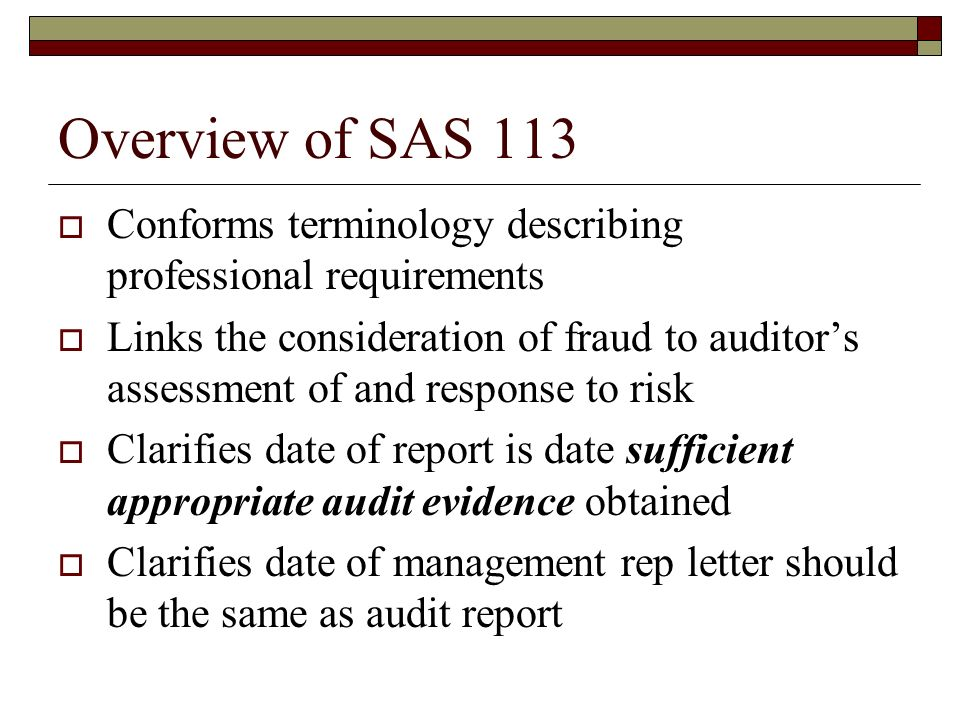 Overview of SAS 113  Conforms terminology describing professional requirements  Links the consideration of fraud to auditor's assessment of and response to risk  Clarifies date of report is date sufficient appropriate audit evidence obtained  Clarifies date of management rep letter should be the same as audit report