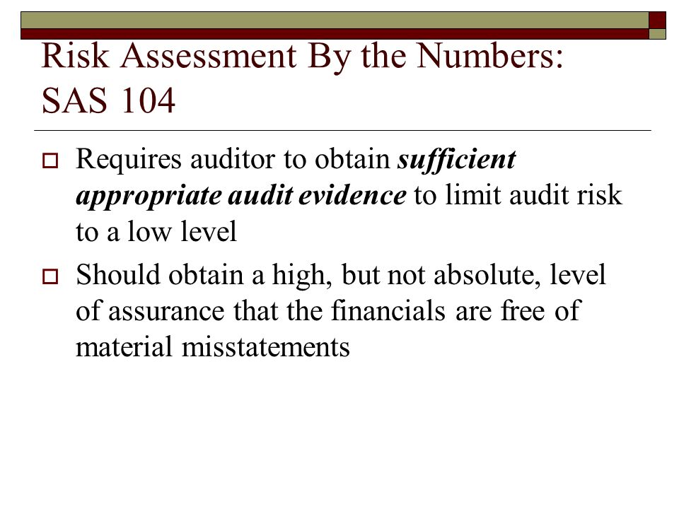 Risk Assessment By the Numbers: SAS 104  Requires auditor to obtain sufficient appropriate audit evidence to limit audit risk to a low level  Should obtain a high, but not absolute, level of assurance that the financials are free of material misstatements