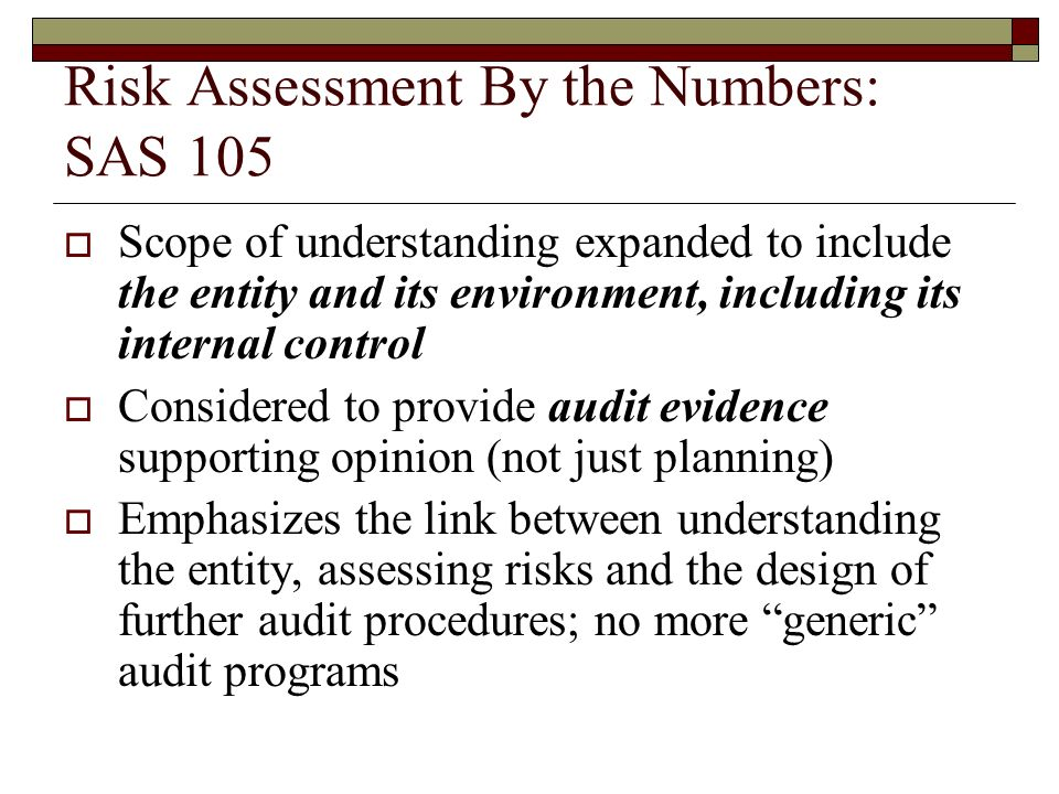 Risk Assessment By the Numbers: SAS 105  Scope of understanding expanded to include the entity and its environment, including its internal control  Considered to provide audit evidence supporting opinion (not just planning)  Emphasizes the link between understanding the entity, assessing risks and the design of further audit procedures; no more generic audit programs