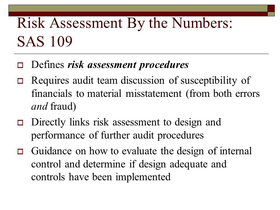 Risk Assessment By the Numbers: SAS 109  Defines risk assessment procedures  Requires audit team discussion of susceptibility of financials to material misstatement (from both errors and fraud)  Directly links risk assessment to design and performance of further audit procedures  Guidance on how to evaluate the design of internal control and determine if design adequate and controls have been implemented