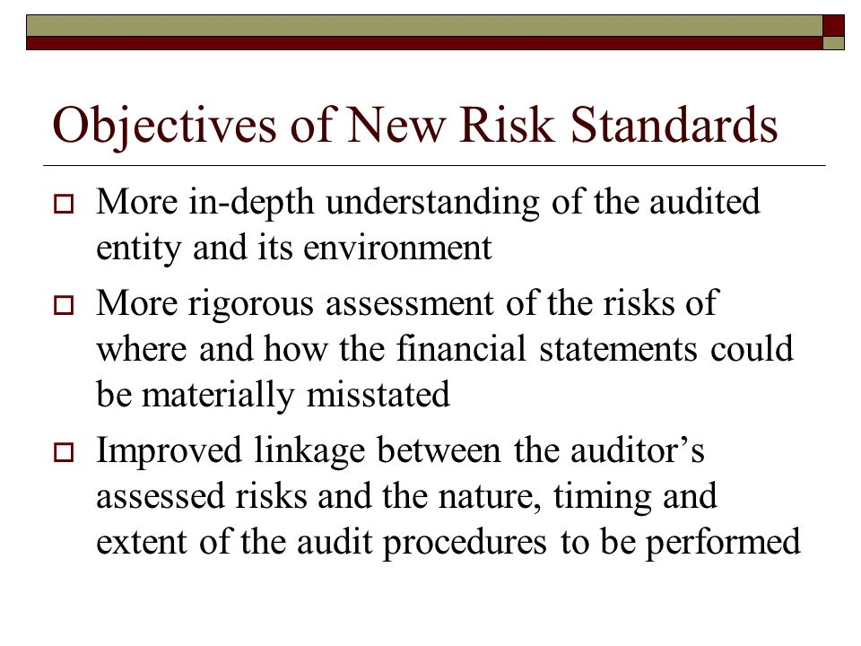 Objectives of New Risk Standards  More in-depth understanding of the audited entity and its environment  More rigorous assessment of the risks of where and how the financial statements could be materially misstated  Improved linkage between the auditor's assessed risks and the nature, timing and extent of the audit procedures to be performed