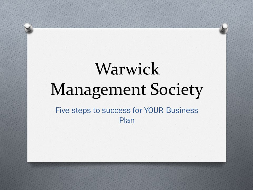 Warwick Management Society Five steps to success for YOUR Business Plan