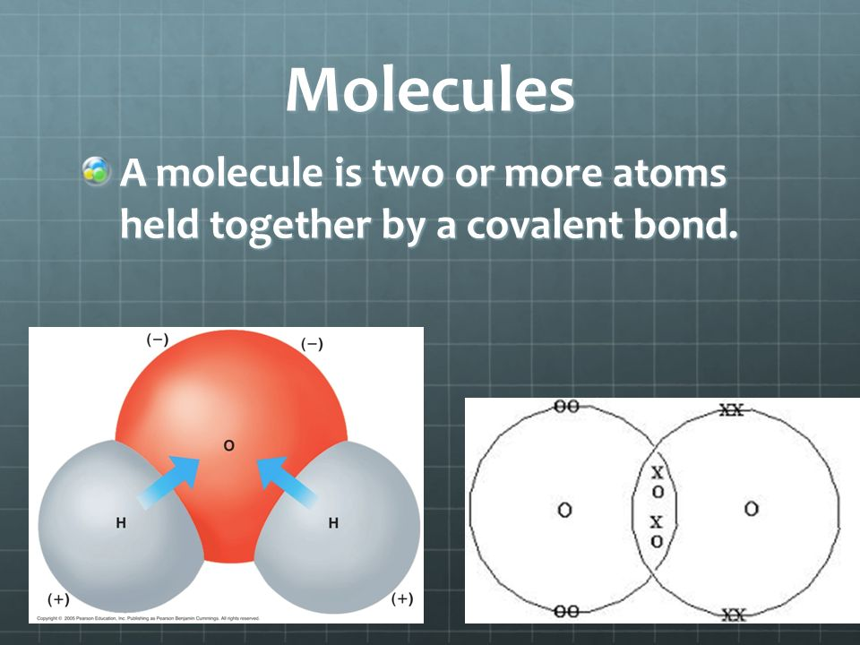 Molecules A molecule is two or more atoms held together by a covalent bond.