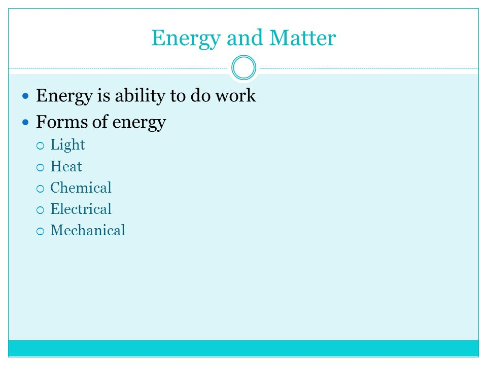 Energy and Matter Energy is ability to do work Forms of energy  Light  Heat  Chemical  Electrical  Mechanical