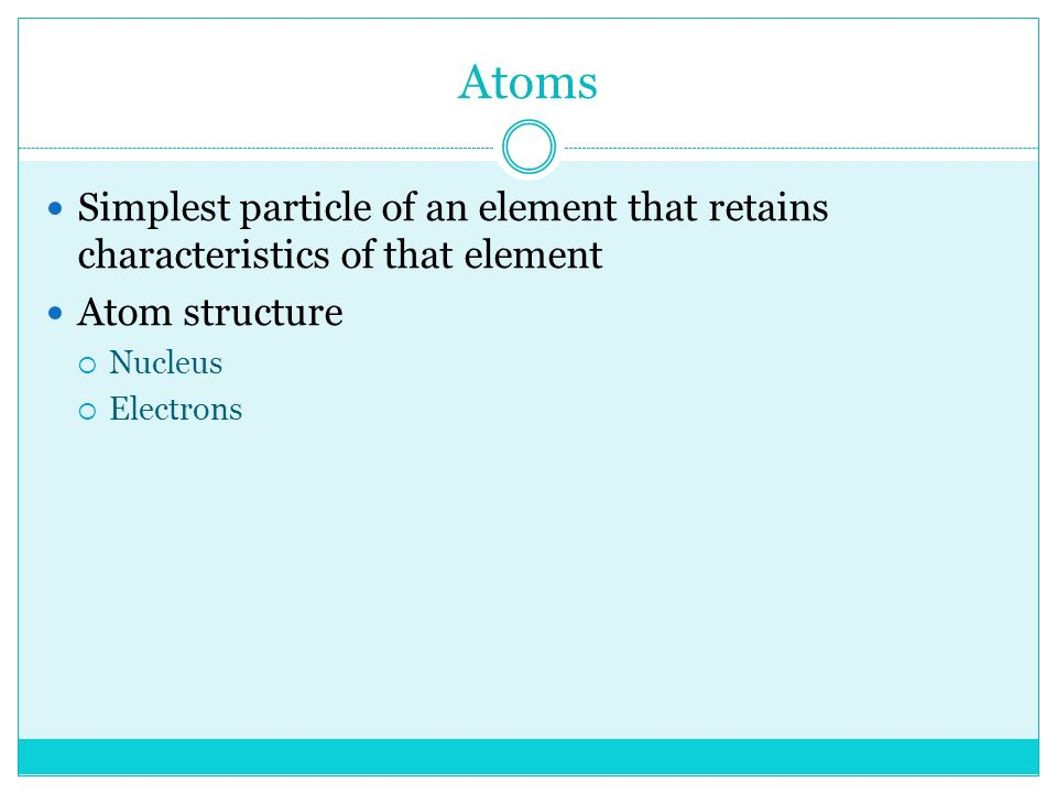 Atoms Simplest particle of an element that retains characteristics of that element Atom structure  Nucleus  Electrons