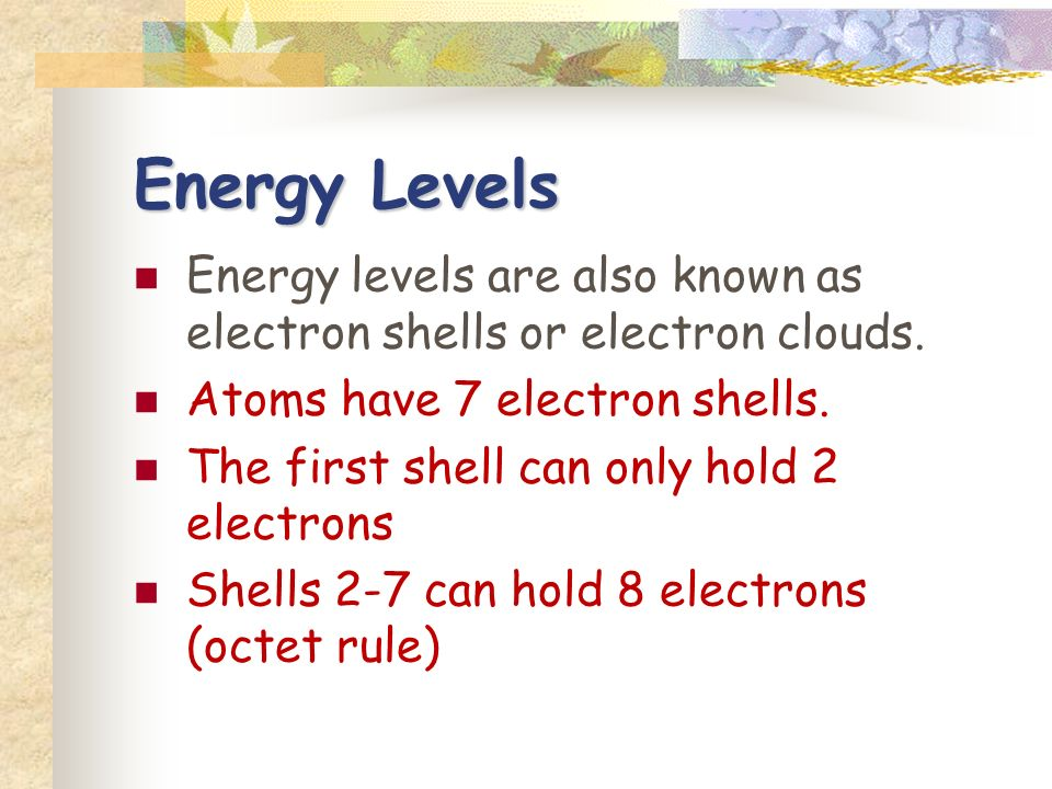 Energy Levels Energy levels are also known as electron shells or electron clouds.