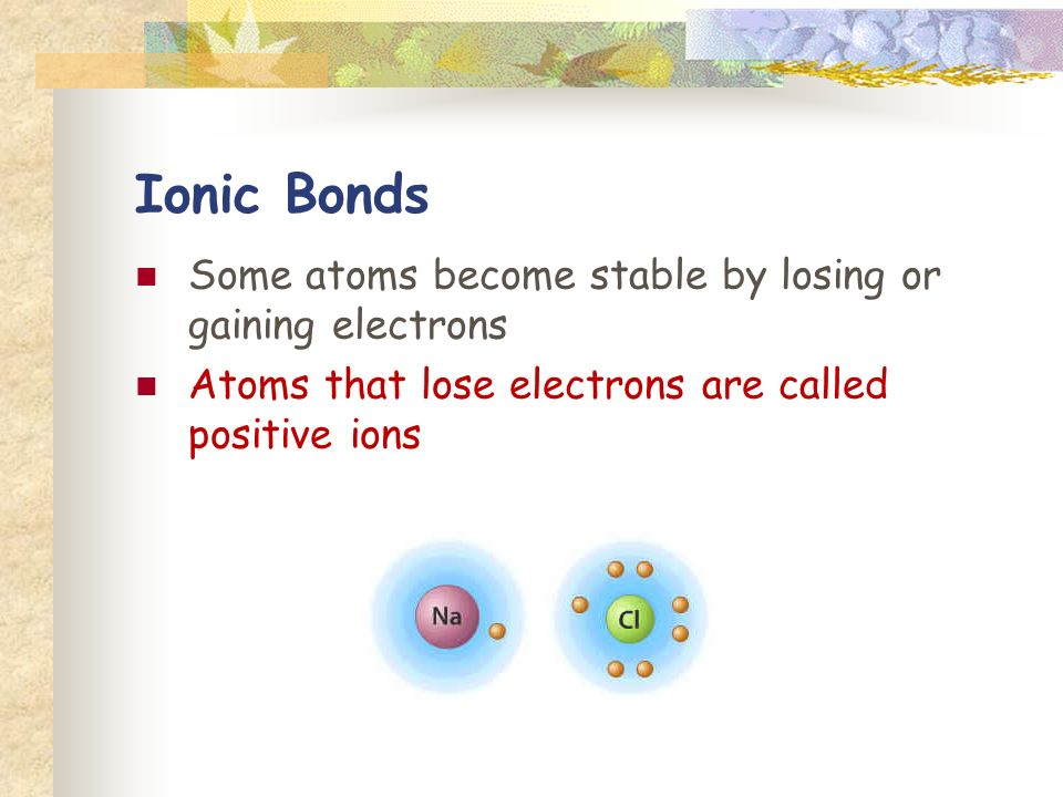 Ionic Bonds Some atoms become stable by losing or gaining electrons Atoms that lose electrons are called positive ions