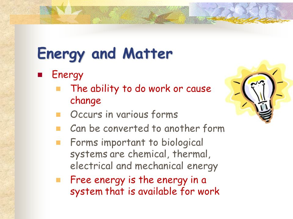 Energy and Matter Energy The ability to do work or cause change Occurs in various forms Can be converted to another form Forms important to biological systems are chemical, thermal, electrical and mechanical energy Free energy is the energy in a system that is available for work
