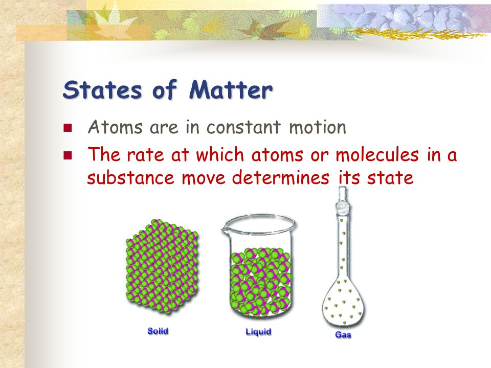 States of Matter Atoms are in constant motion The rate at which atoms or molecules in a substance move determines its state