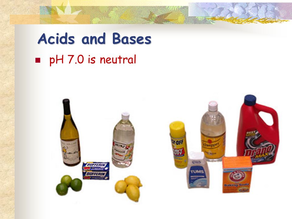 pH 7.0 is neutral Acids and Bases