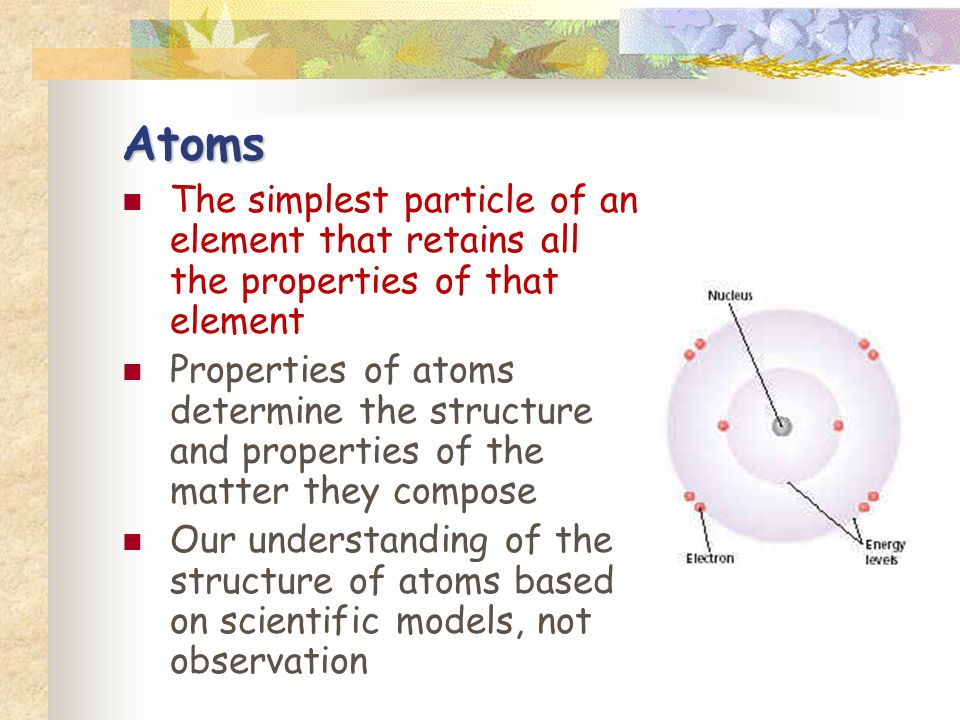 Atoms The simplest particle of an element that retains all the properties of that element Properties of atoms determine the structure and properties of the matter they compose Our understanding of the structure of atoms based on scientific models, not observation