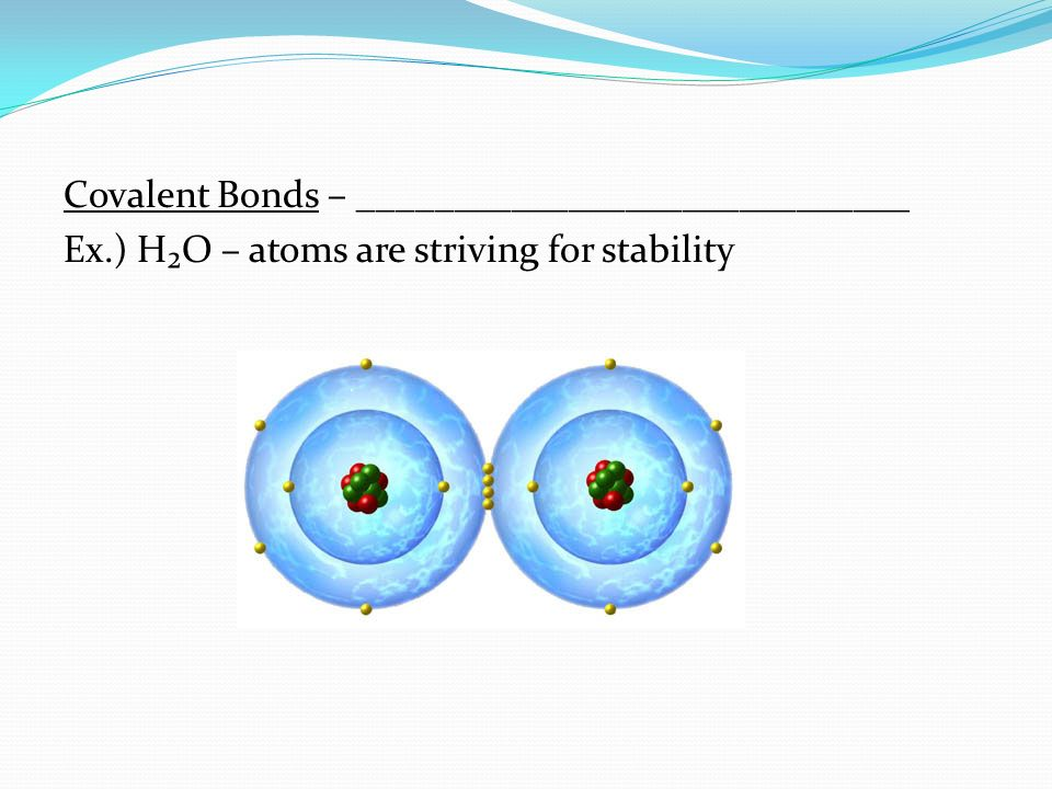Covalent Bonds – _____________________________ Ex.) H₂O – atoms are striving for stability
