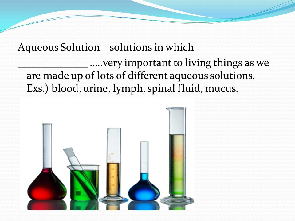 Aqueous Solution – solutions in which _______________ _____________ …..very important to living things as we are made up of lots of different aqueous solutions.