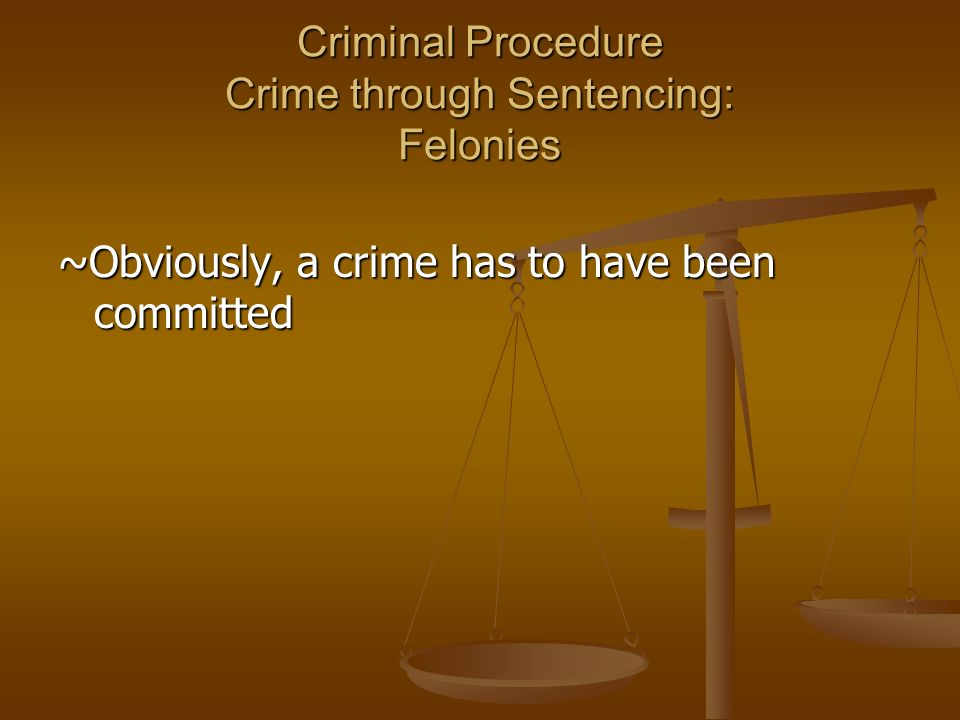 Criminal Procedure Crime through Sentencing: Felonies ~Obviously, a crime has to have been committed