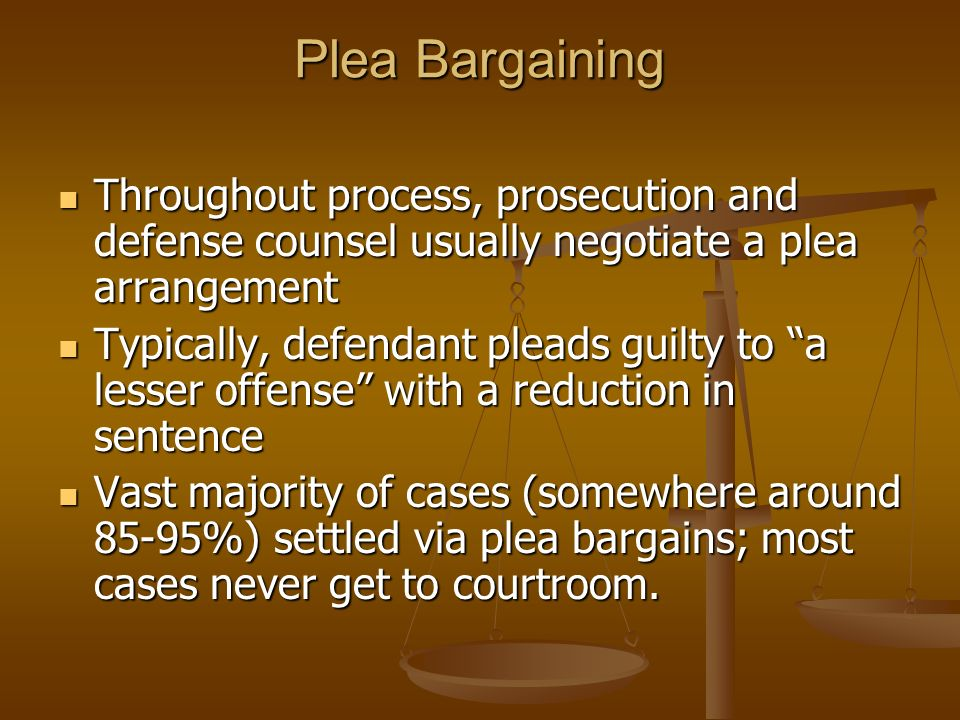 Plea Bargaining Throughout process, prosecution and defense counsel usually negotiate a plea arrangement Throughout process, prosecution and defense counsel usually negotiate a plea arrangement Typically, defendant pleads guilty to a lesser offense with a reduction in sentence Typically, defendant pleads guilty to a lesser offense with a reduction in sentence Vast majority of cases (somewhere around 85-95%) settled via plea bargains; most cases never get to courtroom.