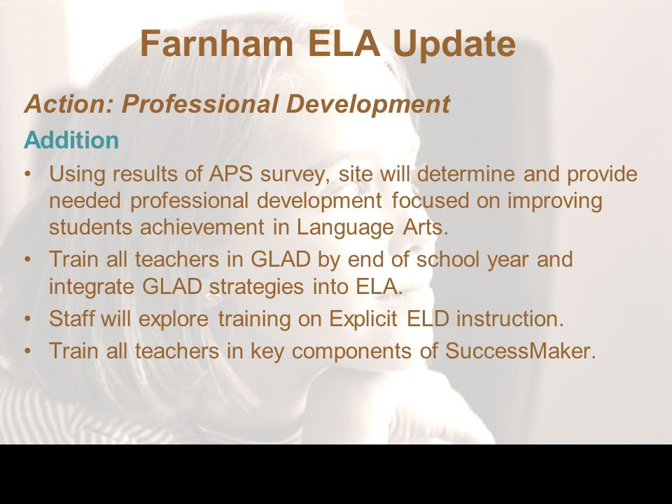 Farnham ELA Update Action: Professional Development Addition Using results of APS survey, site will determine and provide needed professional development focused on improving students achievement in Language Arts.